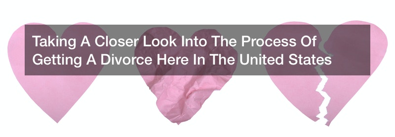 Taking A Closer Look Into The Process Of Getting A Divorce Here In The United States