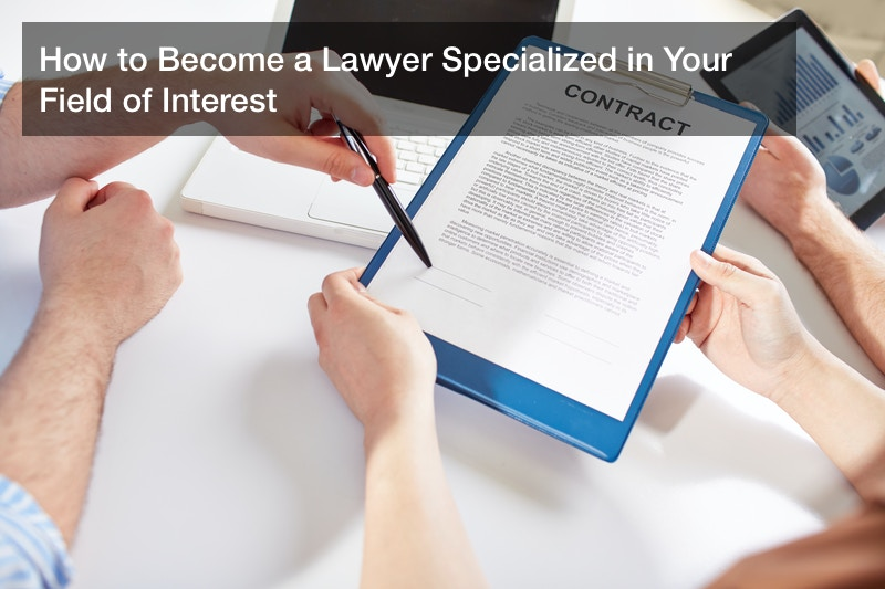 How to Become a Lawyer Specialized in Your Field of Interest