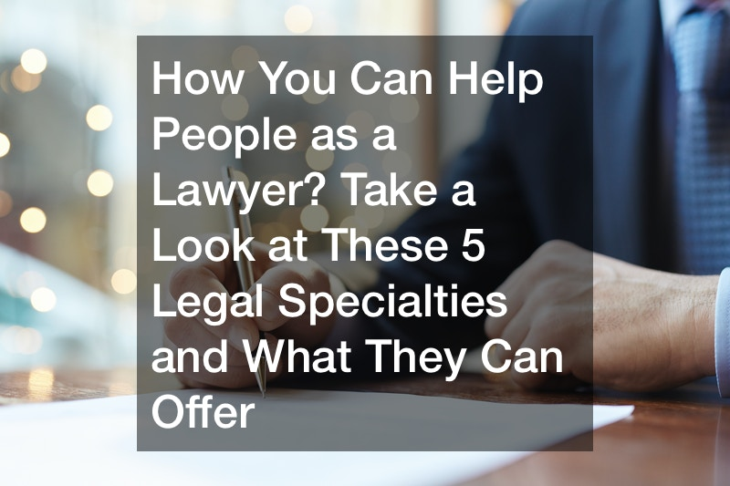 How You Can Help People as a Lawyer? Take a Look at These 5 Legal Specialties and What They Can Offer