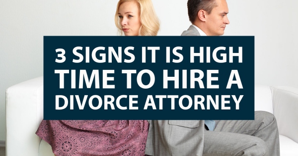 3 Signs It Is High Time to Hire a Divorce Attorney